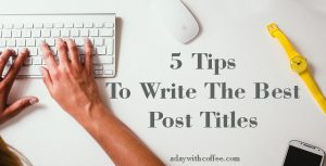 5 Tips To Write The Best Post Titles