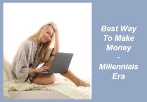 Best Way To Make Money - Millennials Era